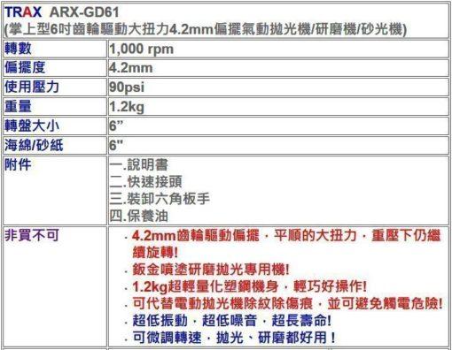 """ARX-GD61[掌上型6吋齒輪驅動大扭力4.2mm偏擺氣動拋光機/研磨機/砂光機/打蠟機] 6 - <div>轉數 1,000 rpm</div> <div>偏擺度 4.2mm</div> <div>使用壓力 90psi</div> <div>重量 1.2kg</div> <div>轉盤大小 6""""</div> <div>海綿/砂紙 6""""</div> <div></div> <div>附件</div> <div>一.說明書</div> <div>二.快速接頭</div> <div>三.裝卸六角板手</div> <div>四.保養油</div>"""