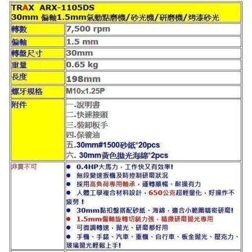ARX-1105DS[30mm 偏軸1.5mm氣動點磨機/砂光機/研磨機/烤漆砂光] 5 - <div>30mm 偏軸1.5mm氣動點磨機/砂光機/研磨機/烤漆砂光</div> <div>轉數 7,500 rpm</div> <div>偏軸 1.5 mm</div> <div>轉盤尺寸 30mm</div> <div>重量 0.65 kg</div> <div>長度 198mm</div> <div>螺牙規格 M10×1.25P</div> <div></div> <div>附件</div> <div>一.說明書</div> <div>二.快速接頭</div> <div>三.裝卸板手</div> <div>四.保養油</div> <div>五.30mm#1500砂紙*20pcs</div> <div>六. 30mm黃色拋光海綿*2pcs</div>